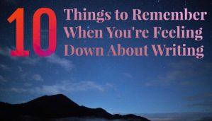 10 Things to Remember When You're Down About Writing