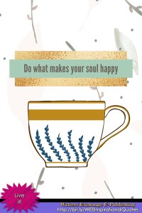 Do what makes your soul happy... Inspirational Quote