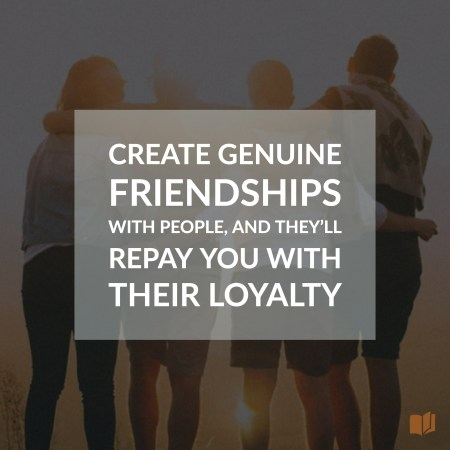 Create genuine friendships with people, and they'll reward you with their loyalty.