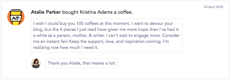 """I wish I could buy you 100 coffees at this moment. I want to devour your blog, but the 4 pieces I just read have given me more hope than I've had in a while as a person, mother, & writer. I can't wait to engage more. Consider me an instant fan! Keep the support, love, and inspiration coming. I'm realizing now how much I need it."""