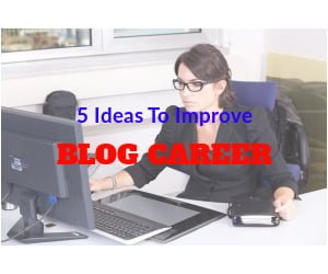 5 Practical Ideas To Help You Improve Your Blog Career