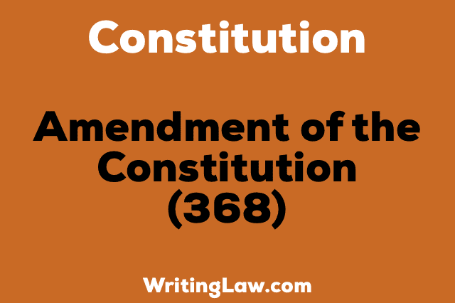 AMENDMENT OF THE CONSTITUTION 368