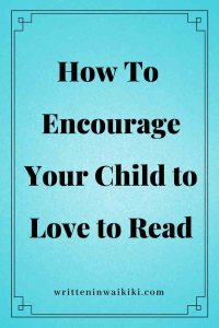 https://www.writteninwaikiki.com/11-ways-to-encourage-your-child-to-love-reading/ how to encourage your child to love to read blue background pinterest