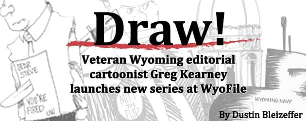 """""""Draw!"""" Veteran Wyoming editorial cartoonist Greg Kearney launches new series at WyoFile"""