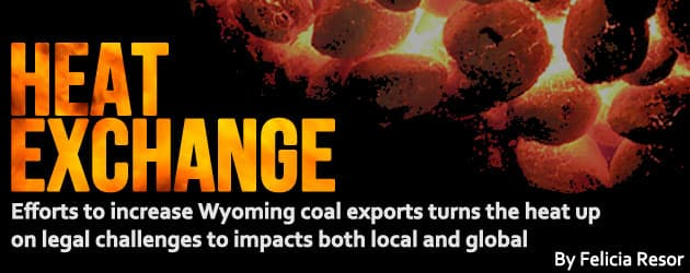 Heat Exchange: Efforts to increase Wyoming coal exports turns the heat up on legal challenges to impacts both local and global