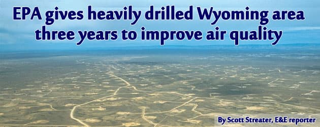 EPA gives heavily drilled Wyoming area  three years to improve air quality
