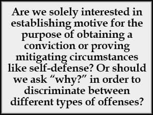 Are we solely interested in establishing motive for the purpose of obtaining a conviction or proving mitigating circumstances like self-defense? Or should we ask 'why?' in order to discriminate between different types of offenses?