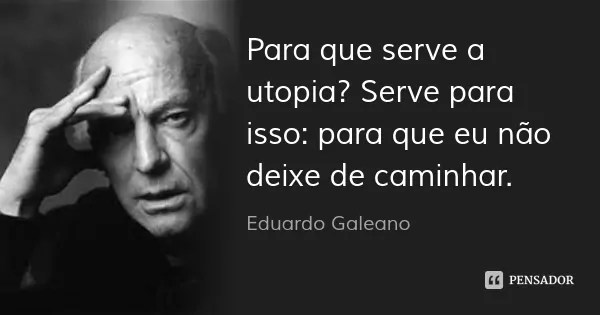 eduardo_galeano_para_que_serve_a_utopia_serve_para_isso_x40og8