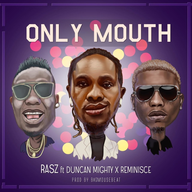 Rasz – Only Mouth ft Duncan Mighty & Reminisce
