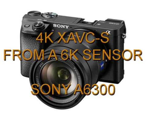 A6300 New Sony A6300 shoots 4K XAVC-S
