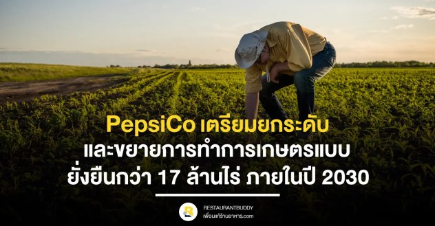 PepsiCo เตรียมยกระดับและขยายการทำการเกษตรแบบยั่งยืนกว่า 17 ล้านไร่ ภายในปี 2030