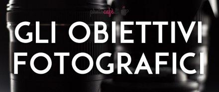 Tutto quello che dovete sapere su un obiettivo fotografico