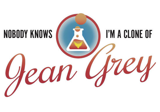 NOBODY KNOWS I'M A CLONE OF JEAN GREY - But really, aren't we all? Design by Dylan Todd