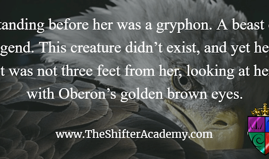 """Standing before her was a gryphon. A beast of legend. This creature didn't exist, and yet here it was not three feet from her, looking at her with Oberon's golden brown eyes."" www.TheShifterAcademy.com"
