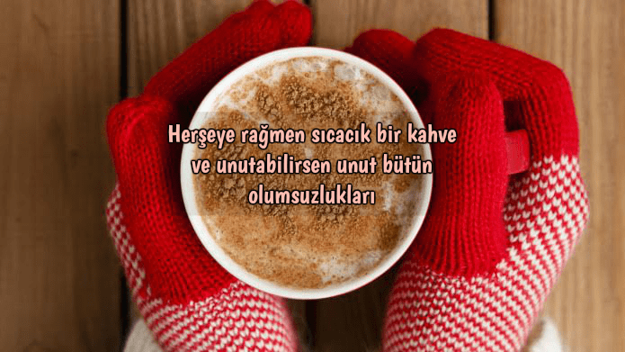 Herşeye rağmen sıcacık bir kahve ve unutabilirsen unut bütün olumsuzlukları