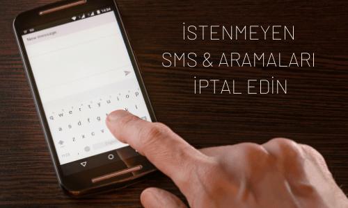 İstenmeyen SMS ve Aramalar nasıl iptal edilir ?