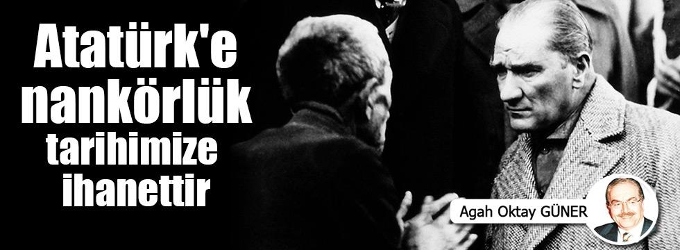 Atatürk'e nankörlük tarihimize ihanettir