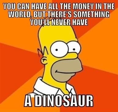 you'll never have a dinosaur