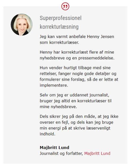 Ligesom Majbritt Lund kan du bede Your Missing Link hjælpe dig med korrekturlæsning af dine tekster. Hvis du ønsker det, får du også mit bud på, hvad du med fordel kan optimere i dine formuleringer. Ring 30 63 84 89 eller send en mail til info@yml.dk med din tekst