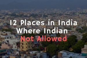 12 Places in India Where Indians are Not Allowed