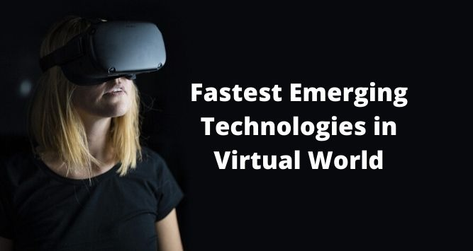 Top 4 Fastest Emerging Technologies in Virtual World - Top 4 Fastest Emerging Technologies in Virtual World