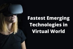 Top 4 Fastest Emerging Technologies in Virtual World
