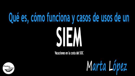 Qué es, cómo funciona y casos de uso de un SIEM, charla de Marta López
