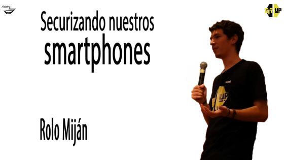 Securizando nuestros smartphones, charla de Rolo Miján