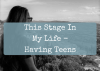 This Stage In My Life – Having Teens