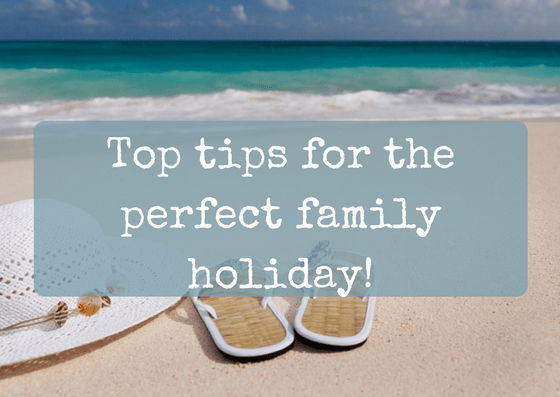 Top tips for the perfect family holiday!