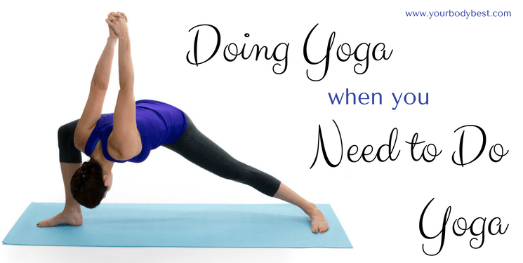 Doing Yoga When You Need to Do Yoga