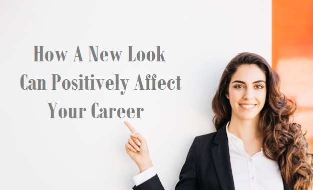 How A New Look Can Positively Affect Your Career