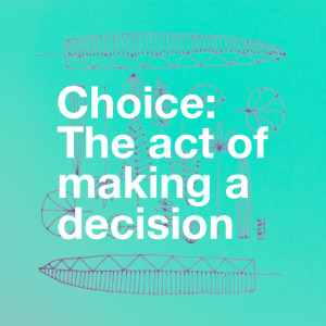 Choice - The act of Making a Decision