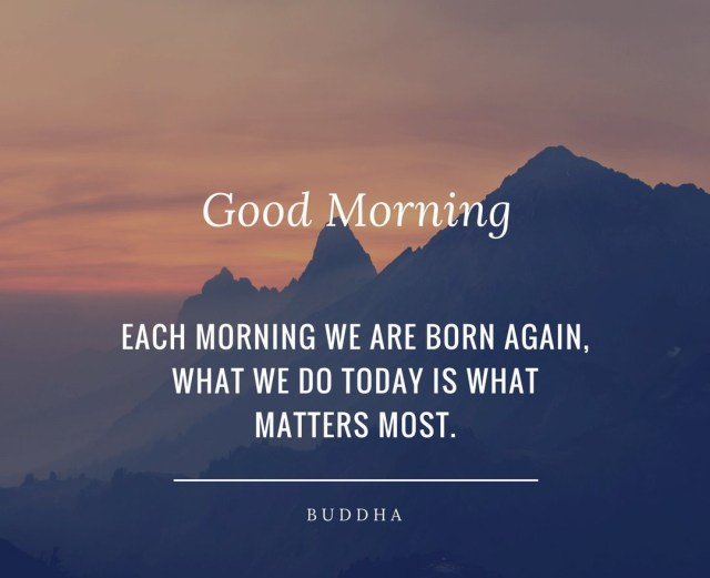 Each morning we are born again, What we do today is what matters most.