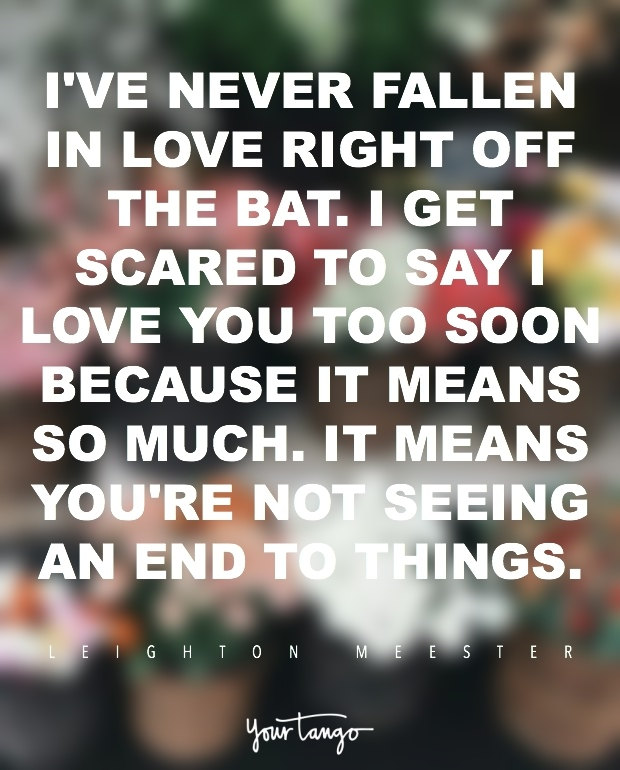 50 Best  I Love You  Quotes And Memes Of All Time   YourTango  I ve never fallen in love right off the bat  I get scared to say I love you  too soon because it means so much  It means you re not seeing an end to