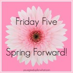 Friday Five: Spring Forward!