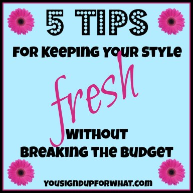 5 tips for keeping your style fresh without breaking the budget