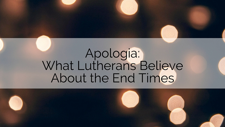 Apologia: What Lutherans Believe about the End Times