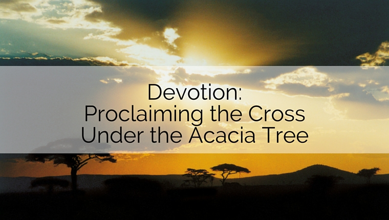 Devotion: Proclaiming the Cross Under the Acacia Tree