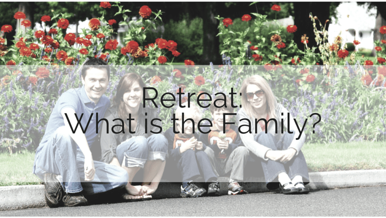 Retreat: What is the Family?
