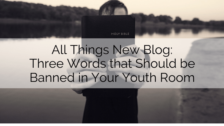 All Things New: Three Words that Should be Banned in your Youth Room