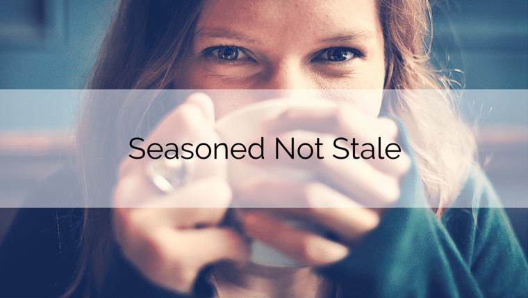 Seasoned Not Stale