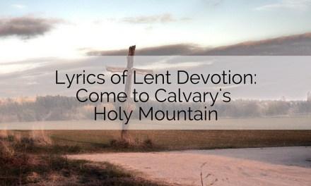 Lyrics of Lent Devotion: Come to Calvary's Holy Mountain