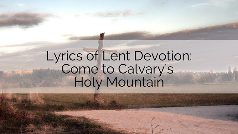 Lyrics of Lent Devotion: Come to Calvary's Holy Mountain