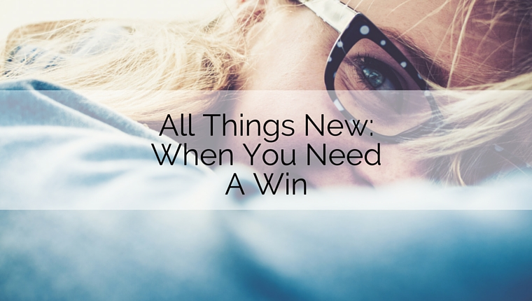 All Things New: When You Need a Win