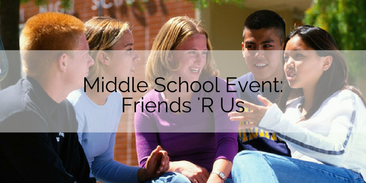 Middle School Event: Friends 'R Us