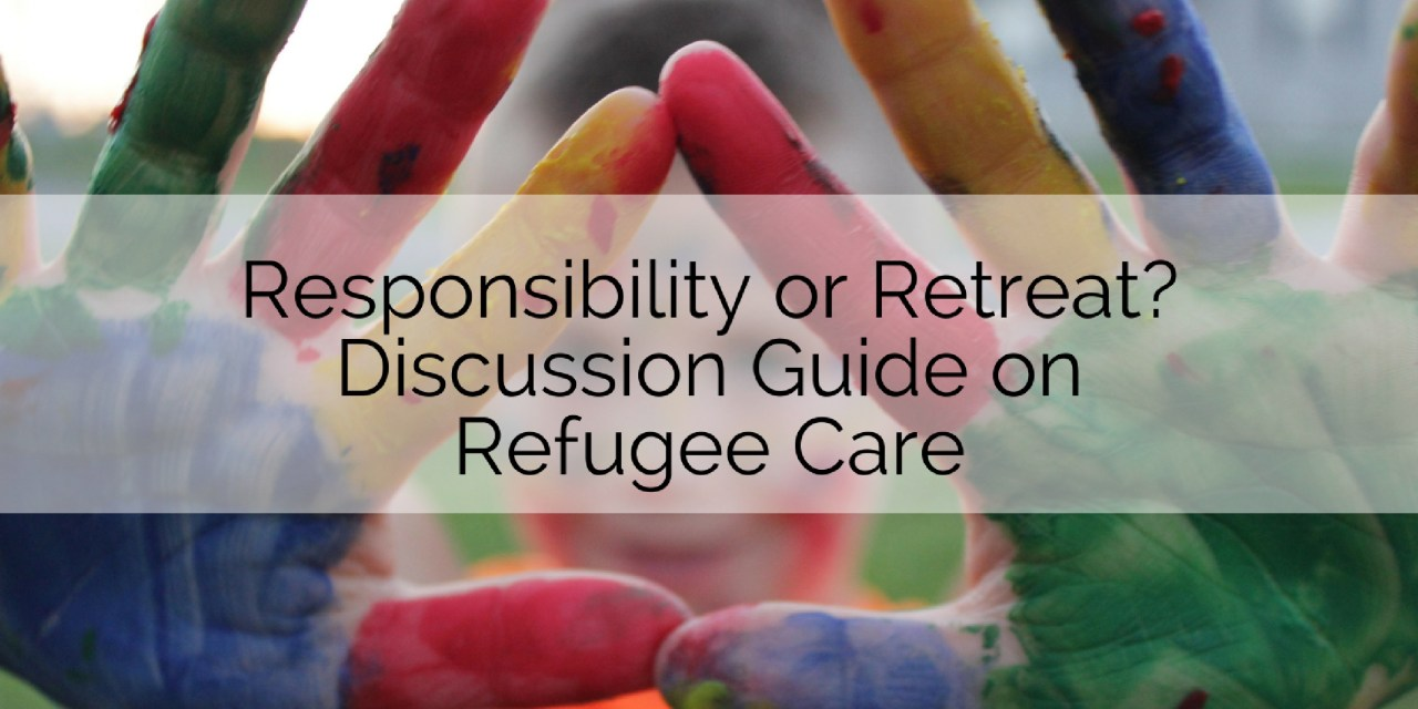 Responsibility or Retreat? Youth Discussion Guide on Refugee Crisis Care