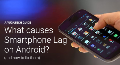 What causes Android smartphone lag? (and how to fix them
