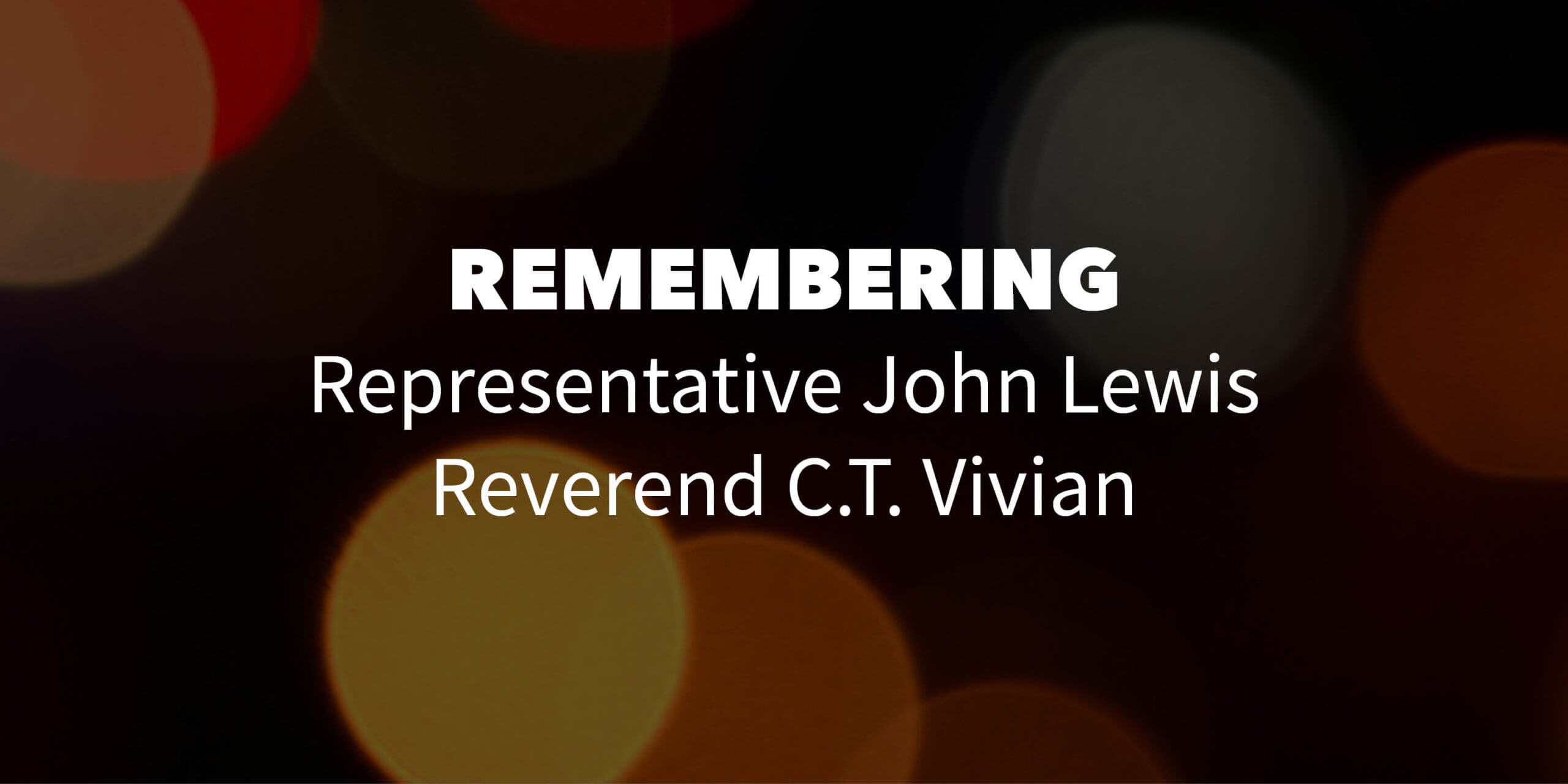 "dark background with bokeh effect. Text overlay reads ""remembering Representative John Lewis and Reverend C.T. Vivian"""