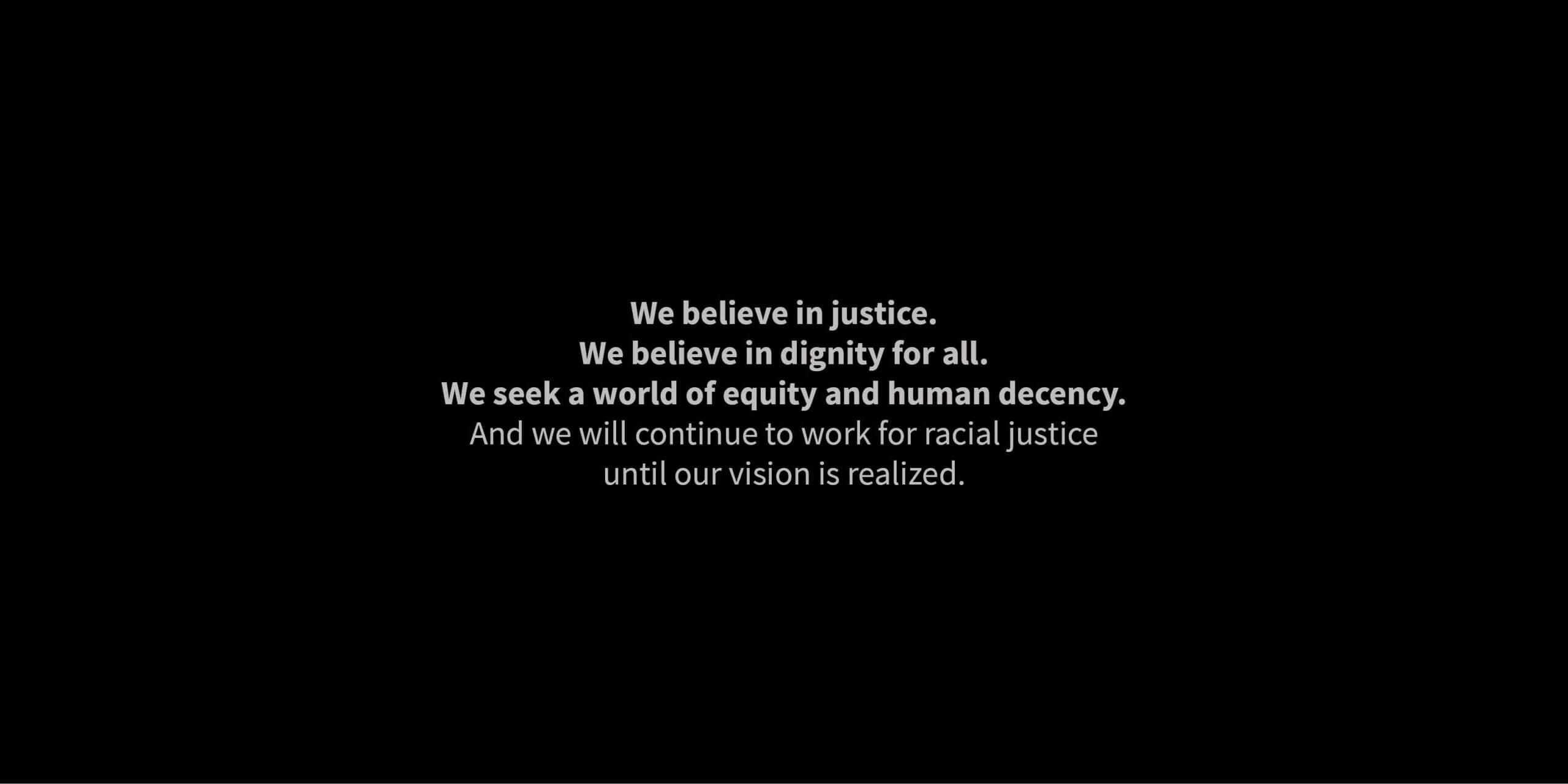 We believe in justice. We believe in dignity for all. We seek a world of equity and human decency. And we will continue to work for racial justice until our vision is realized.